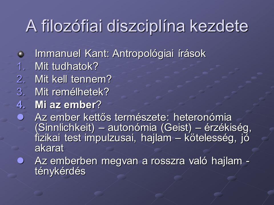 A filozófiai diszciplína kezdete Immanuel Kant: Antropológiai írások 1.Mit tudhatok? 2.Mit kell tennem? 3.Mit remélhetek? 4.Mi az ember? Az ember kett