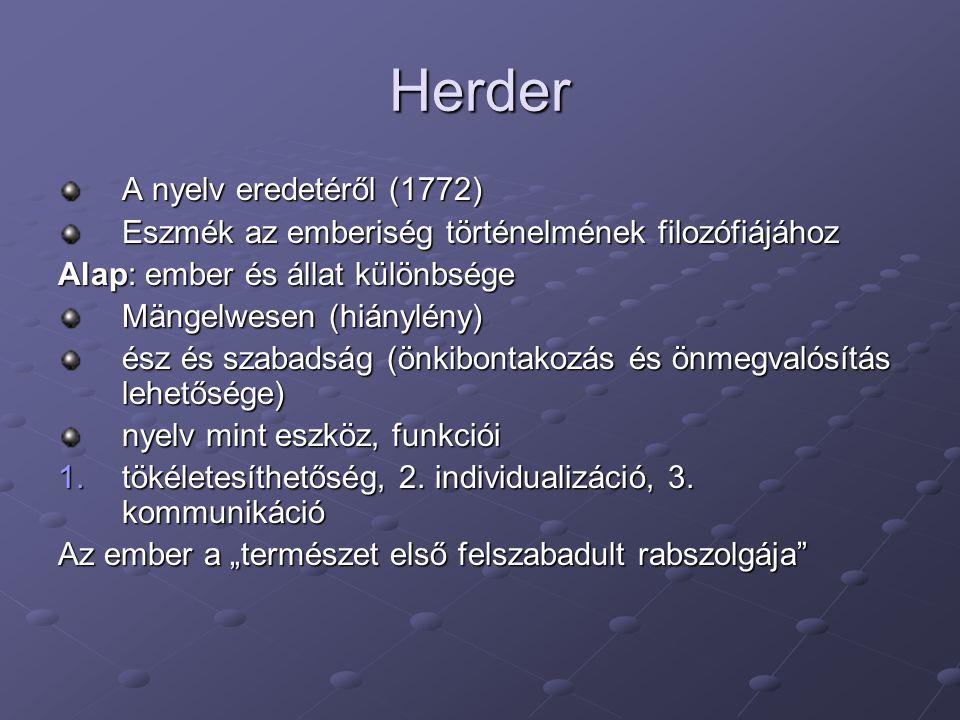 Herder A nyelv eredetéről (1772) Eszmék az emberiség történelmének filozófiájához Alap: ember és állat különbsége Mängelwesen (hiánylény) ész és szaba
