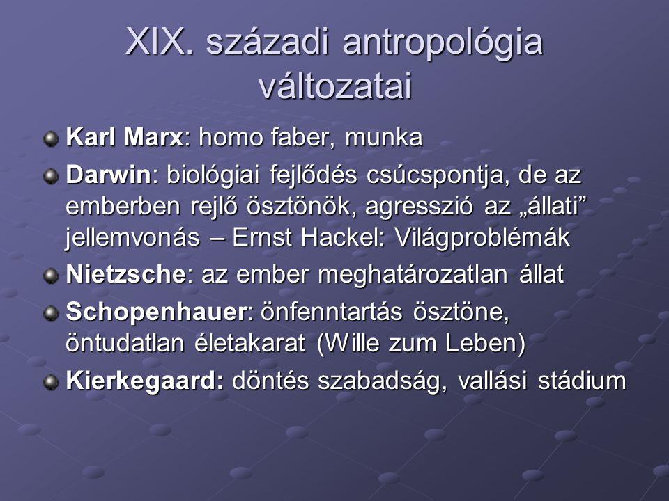 XIX. századi antropológia változatai Karl Marx: homo faber, munka Darwin: biológiai fejlődés csúcspontja, de az emberben rejlő ösztönök, agresszió az