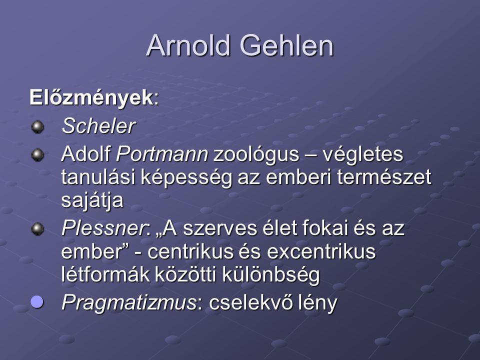 """Arnold Gehlen Előzmények: Scheler Adolf Portmann zoológus – végletes tanulási képesség az emberi természet sajátja Plessner: """"A szerves élet fokai és"""