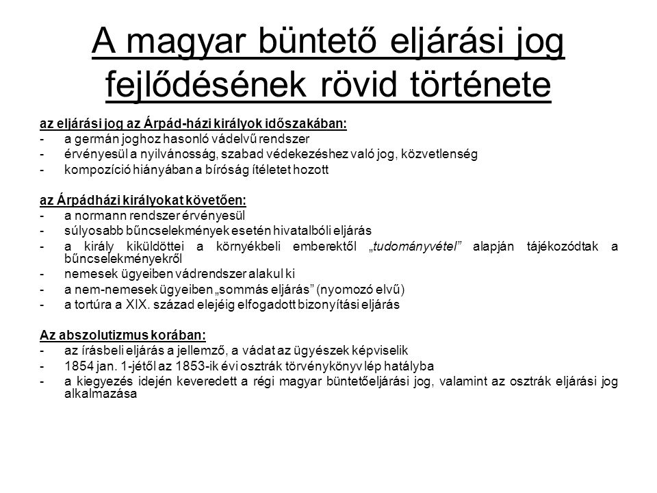 A magyar büntető eljárási jog fejlődésének rövid története az eljárási jog az Árpád-házi királyok időszakában: -a germán joghoz hasonló vádelvű rendsz