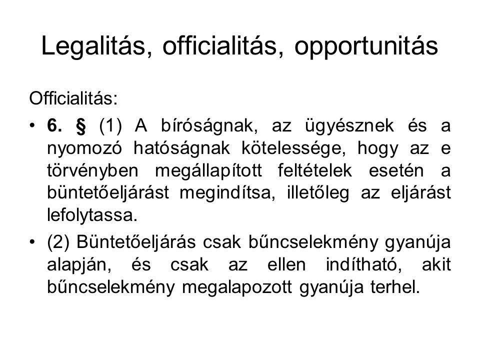 Legalitás, officialitás, opportunitás Officialitás: 6. § (1) A bíróságnak, az ügyésznek és a nyomozó hatóságnak kötelessége, hogy az e törvényben megá