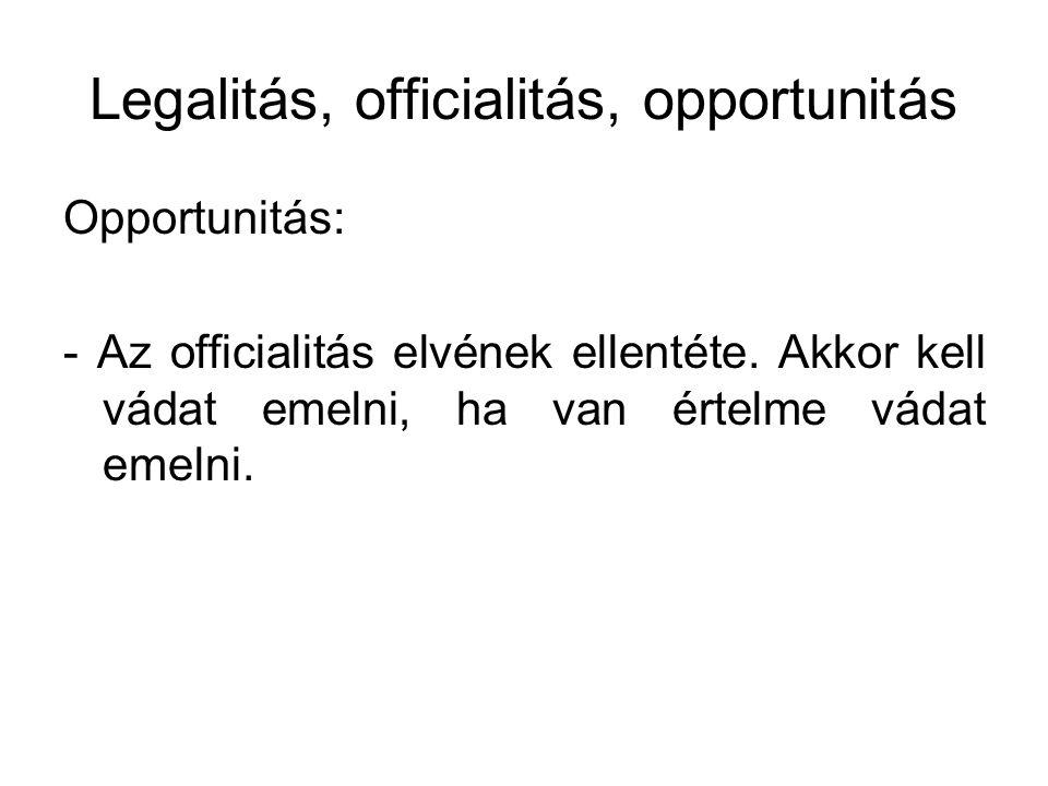 Legalitás, officialitás, opportunitás Opportunitás: - Az officialitás elvének ellentéte. Akkor kell vádat emelni, ha van értelme vádat emelni.