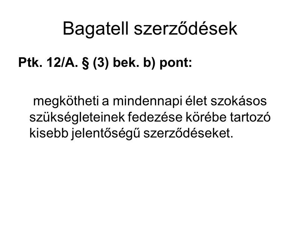 Bagatell szerződések Ptk. 12/A. § (3) bek. b) pont: megkötheti a mindennapi élet szokásos szükségleteinek fedezése körébe tartozó kisebb jelentőségű s