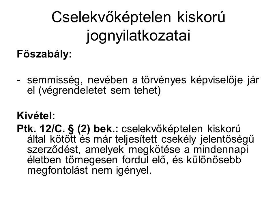 Cselekvőképtelen kiskorú jognyilatkozatai Főszabály: -semmisség, nevében a törvényes képviselője jár el (végrendeletet sem tehet) Kivétel: Ptk. 12/C.
