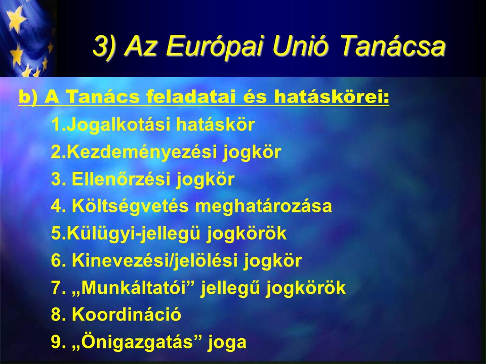 3) Az Európai Unió Tanácsa b) A Tanács feladatai és hatáskörei: 1.Jogalkotási hatáskör 2.Kezdeményezési jogkör 3.