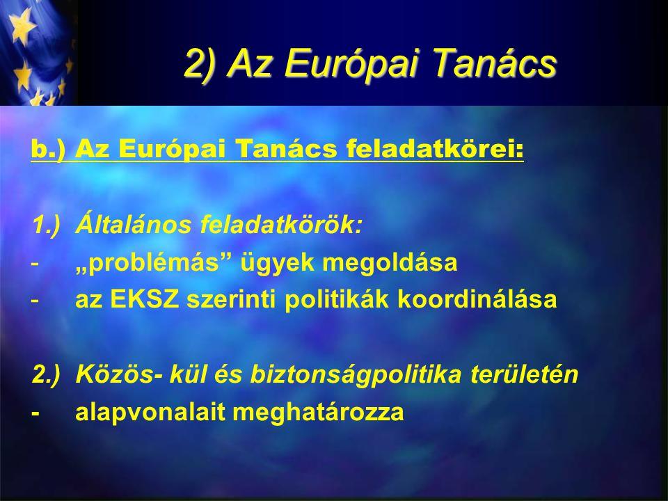 """2) Az Európai Tanács b.)Az Európai Tanács feladatkörei: 1.)Általános feladatkörök: -""""problémás ügyek megoldása -az EKSZ szerinti politikák koordinálása 2.)Közös- kül és biztonságpolitika területén -alapvonalait meghatározza"""