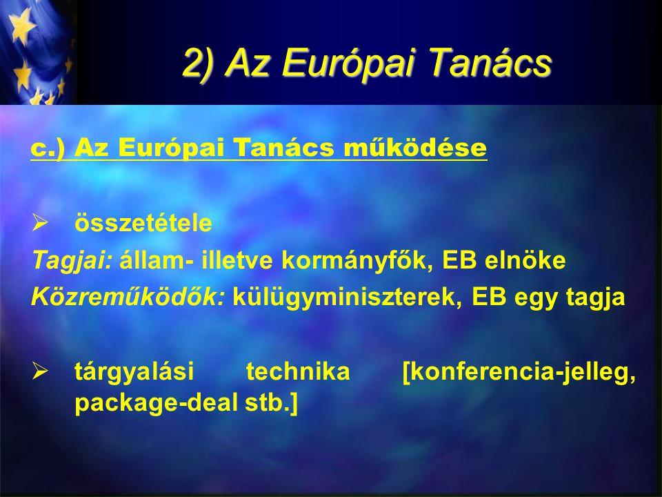 2) Az Európai Tanács c.) Az Európai Tanács működése  összetétele Tagjai: állam- illetve kormányfők, EB elnöke Közreműködők: külügyminiszterek, EB egy tagja  tárgyalási technika [konferencia-jelleg, package-deal stb.]