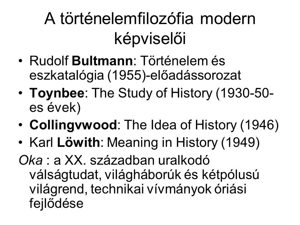 A történelemfilozófia modern képviselői Rudolf Bultmann: Történelem és eszkatalógia (1955)-előadássorozat Toynbee: The Study of History (1930-50- es évek) Collingvwood: The Idea of History (1946) Karl Löwith: Meaning in History (1949) Oka : a XX.
