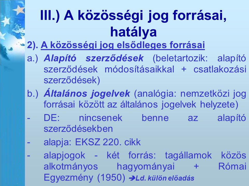 III.) A közösségi jog forrásai, hatálya 2). A közösségi jog elsődleges forrásai a.)Alapító szerződések (beletartozik: alapító szerződések módosításaik