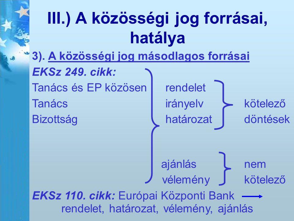 III.) A közösségi jog forrásai, hatálya 3). A közösségi jog másodlagos forrásai EKSz 249. cikk: Tanács és EP közösen rendelet Tanács irányelv kötelező