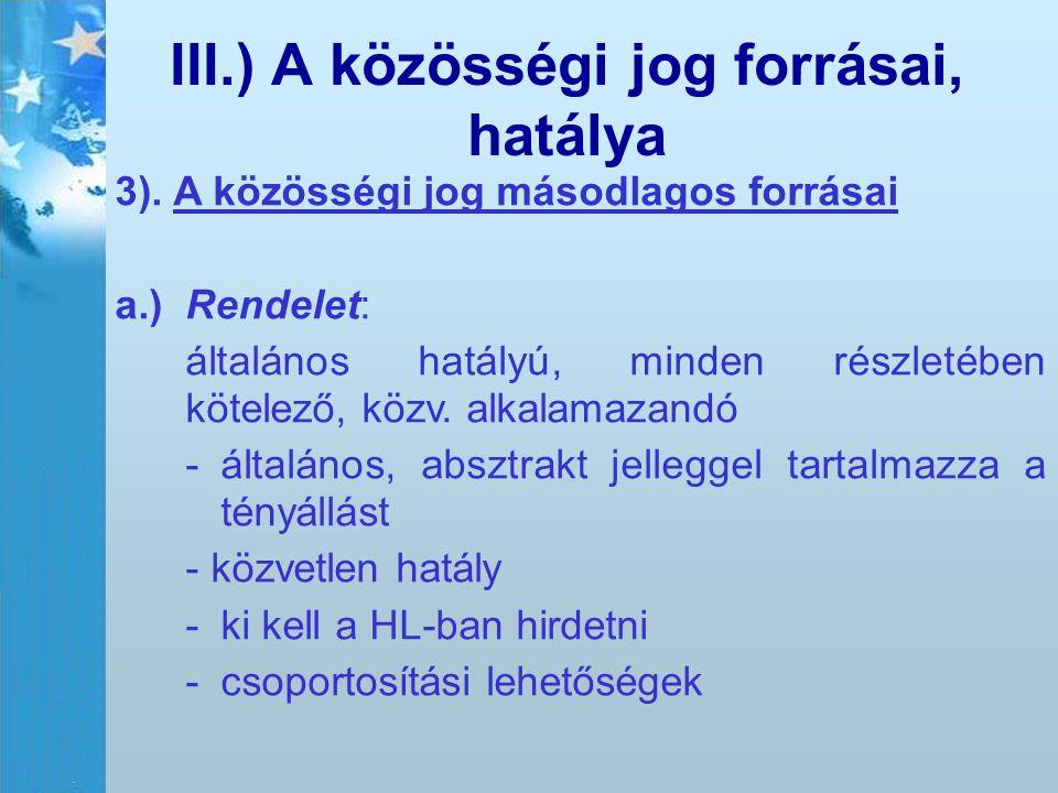 III.) A közösségi jog forrásai, hatálya 3). A közösségi jog másodlagos forrásai a.)Rendelet: általános hatályú, minden részletében kötelező, közv. alk