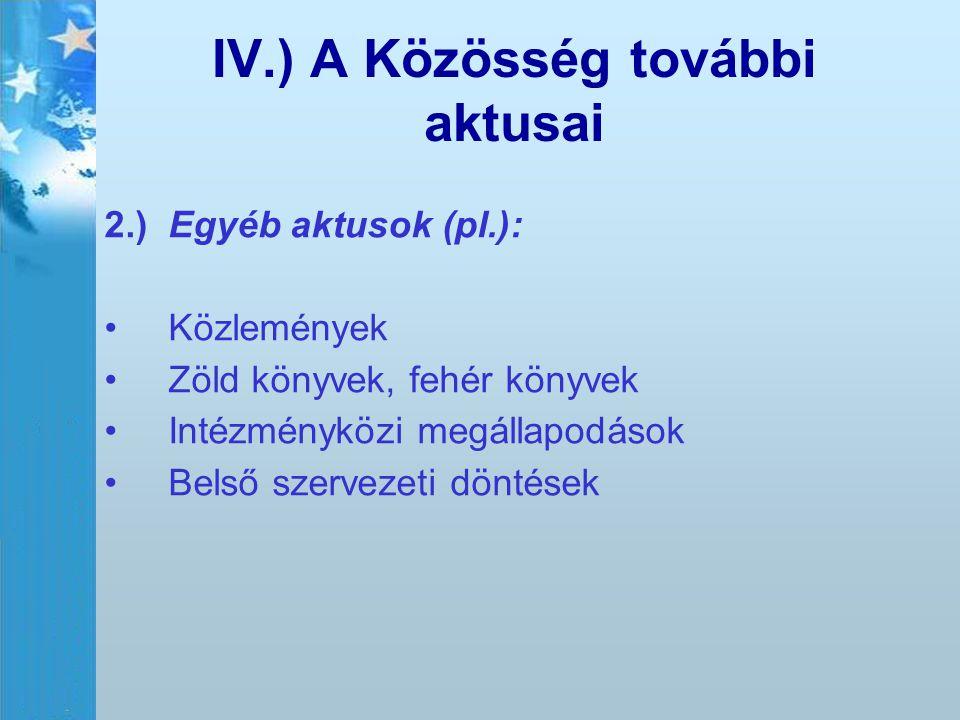 IV.) A Közösség további aktusai 2.)Egyéb aktusok (pl.): Közlemények Zöld könyvek, fehér könyvek Intézményközi megállapodások Belső szervezeti döntések