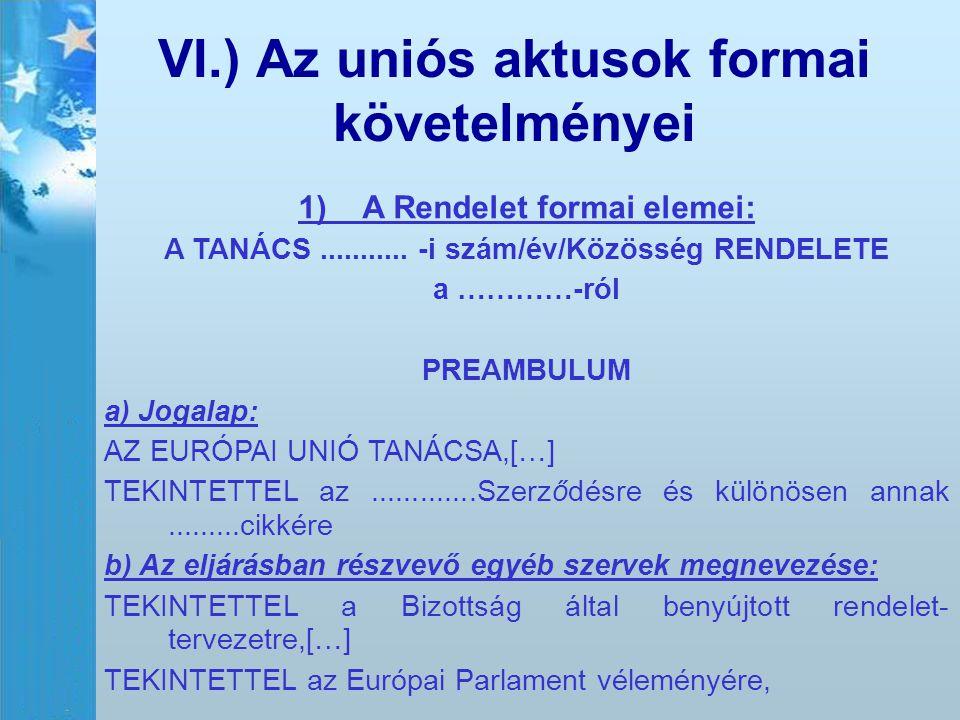 VI.) Az uniós aktusok formai követelményei 1)A Rendelet formai elemei: A TANÁCS........... -i szám/év/Közösség RENDELETE a …………-ról PREAMBULUM a) Joga