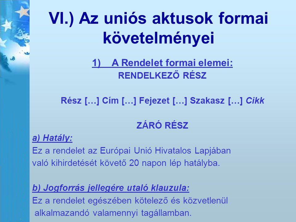 VI.) Az uniós aktusok formai követelményei 1)A Rendelet formai elemei: RENDELKEZŐ RÉSZ Rész […] Cím […] Fejezet […] Szakasz […] Cikk ZÁRÓ RÉSZ a) Hatá