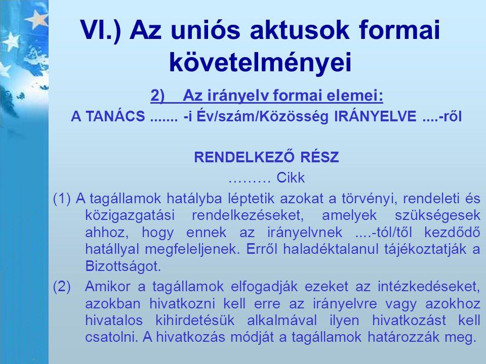 VI.) Az uniós aktusok formai követelményei 2) Az irányelv formai elemei: A TANÁCS....... -i Év/szám/Közösség IRÁNYELVE....-ről RENDELKEZŐ RÉSZ ……… Cik