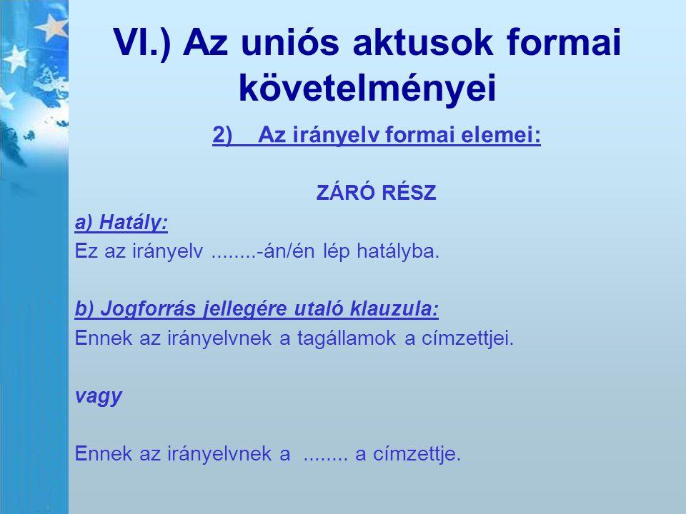 VI.) Az uniós aktusok formai követelményei 2) Az irányelv formai elemei: ZÁRÓ RÉSZ a) Hatály: Ez az irányelv........-án/én lép hatályba. b) Jogforrás