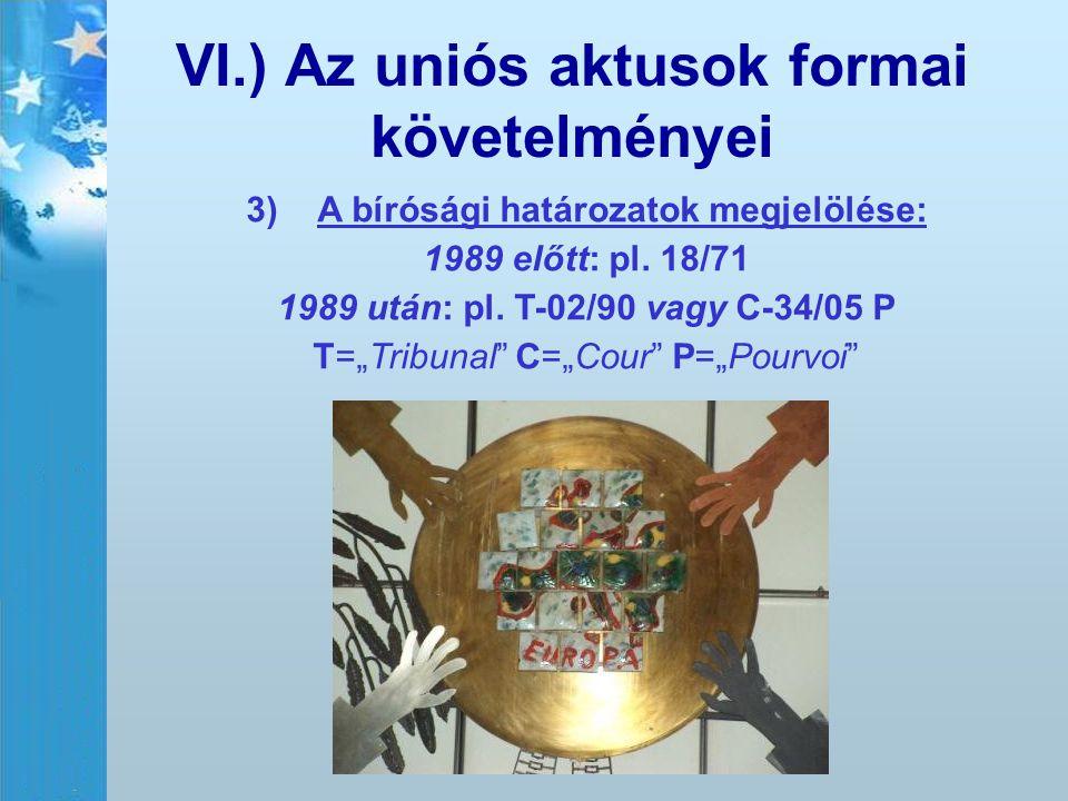 """VI.) Az uniós aktusok formai követelményei 3) 3)A bírósági határozatok megjelölése: 1989 előtt: pl. 18/71 1989 után: pl. T-02/90 vagy C-34/05 P T=""""Tri"""