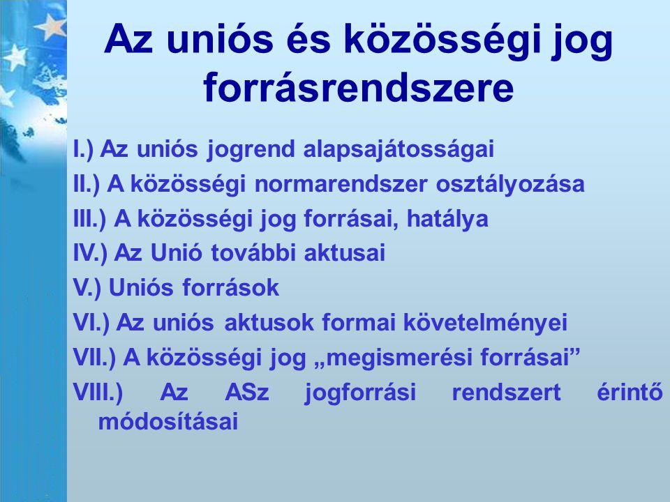Az uniós és közösségi jog forrásrendszere I.) Az uniós jogrend alapsajátosságai II.) A közösségi normarendszer osztályozása III.) A közösségi jog forr