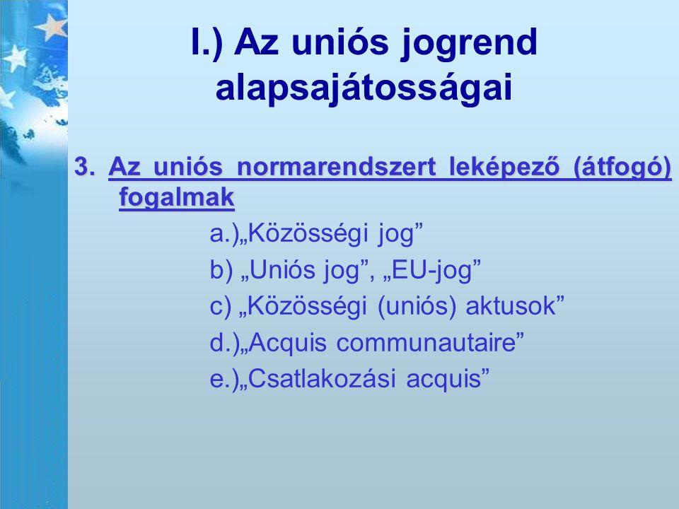 """I.) Az uniós jogrend alapsajátosságai 3. Az uniós normarendszert leképező (átfogó) fogalmak a.)""""Közösségi jog"""" b) """"Uniós jog"""", """"EU-jog"""" c) """"Közösségi"""