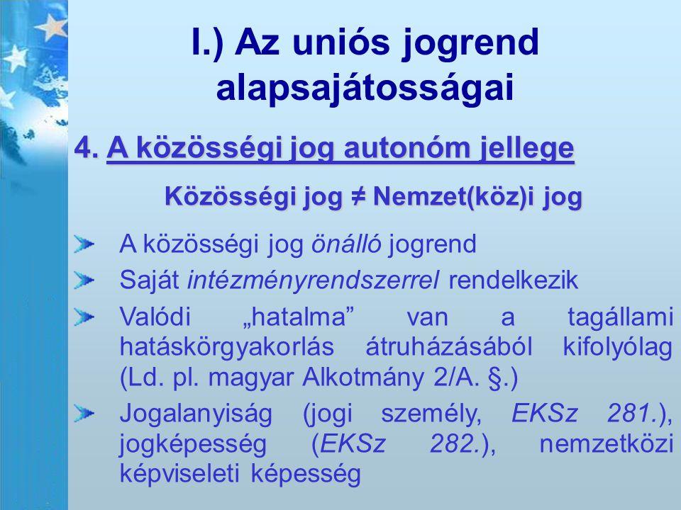 I.) Az uniós jogrend alapsajátosságai 4. A közösségi jog autonóm jellege Közösségi jog ≠ Nemzet(köz)i jog A közösségi jog önálló jogrend Saját intézmé