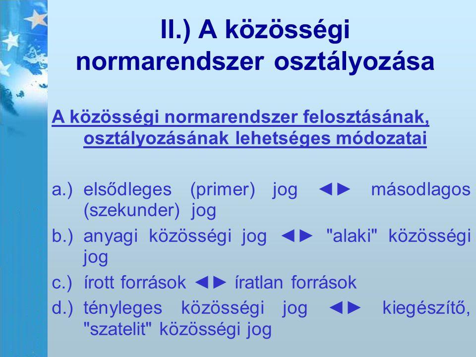 II.) A közösségi normarendszer osztályozása A közösségi normarendszer felosztásának, osztályozásának lehetséges módozatai a.)elsődleges (primer) jog ◄
