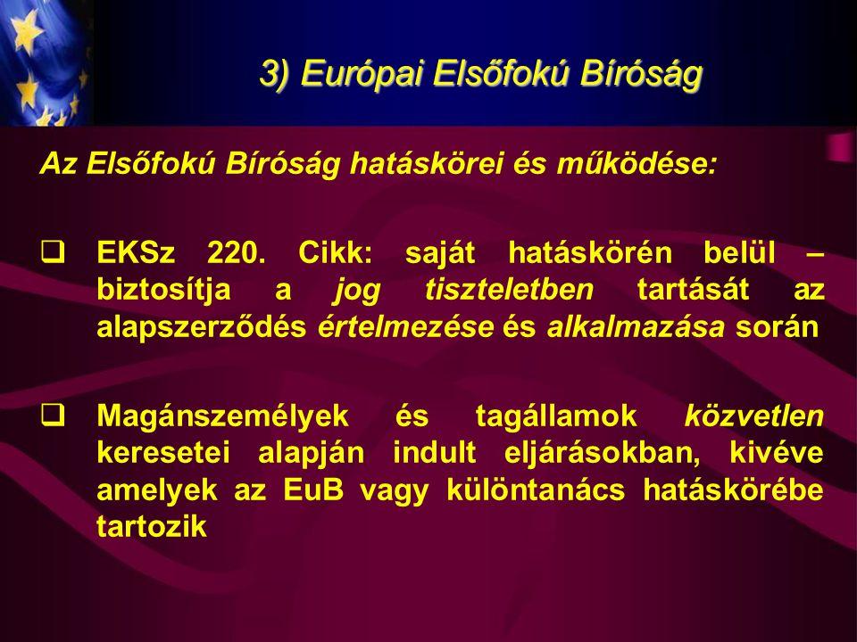 3) Európai Elsőfokú Bíróság Az Elsőfokú Bíróság hatáskörei és működése:  EKSz 220. Cikk: saját hatáskörén belül – biztosítja a jog tiszteletben tartá