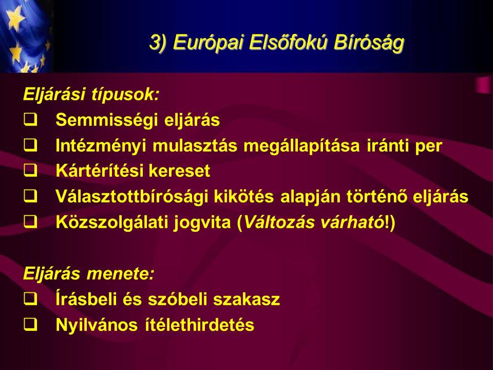 3) Európai Elsőfokú Bíróság Eljárási típusok:  Semmisségi eljárás  Intézményi mulasztás megállapítása iránti per  Kártérítési kereset  Választottb