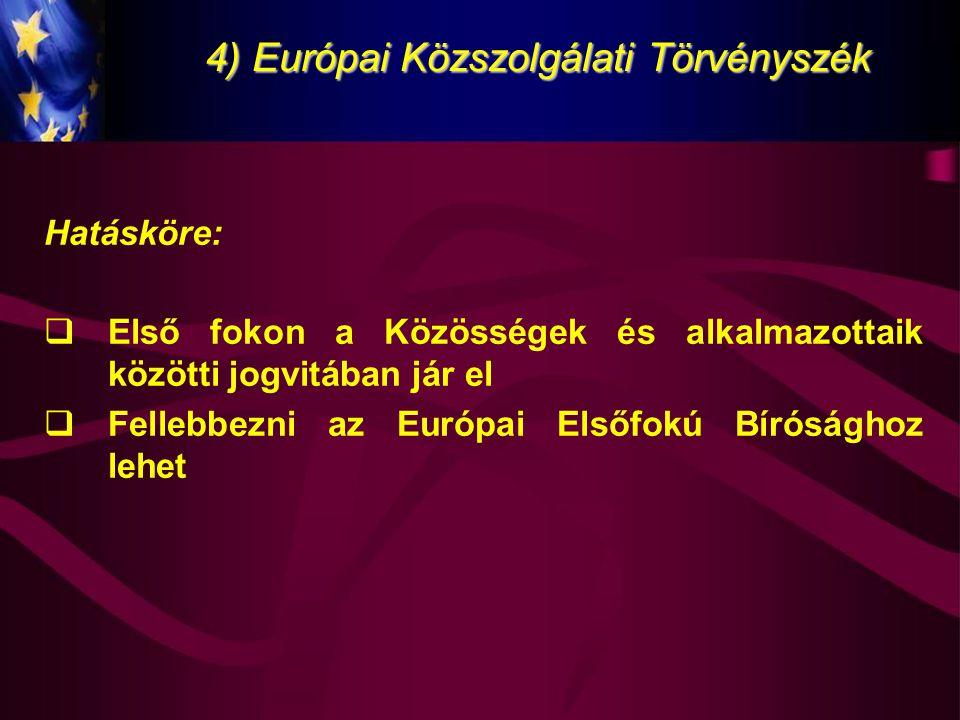 4) Európai Közszolgálati Törvényszék Hatásköre:  Első fokon a Közösségek és alkalmazottaik közötti jogvitában jár el  Fellebbezni az Európai Elsőfok