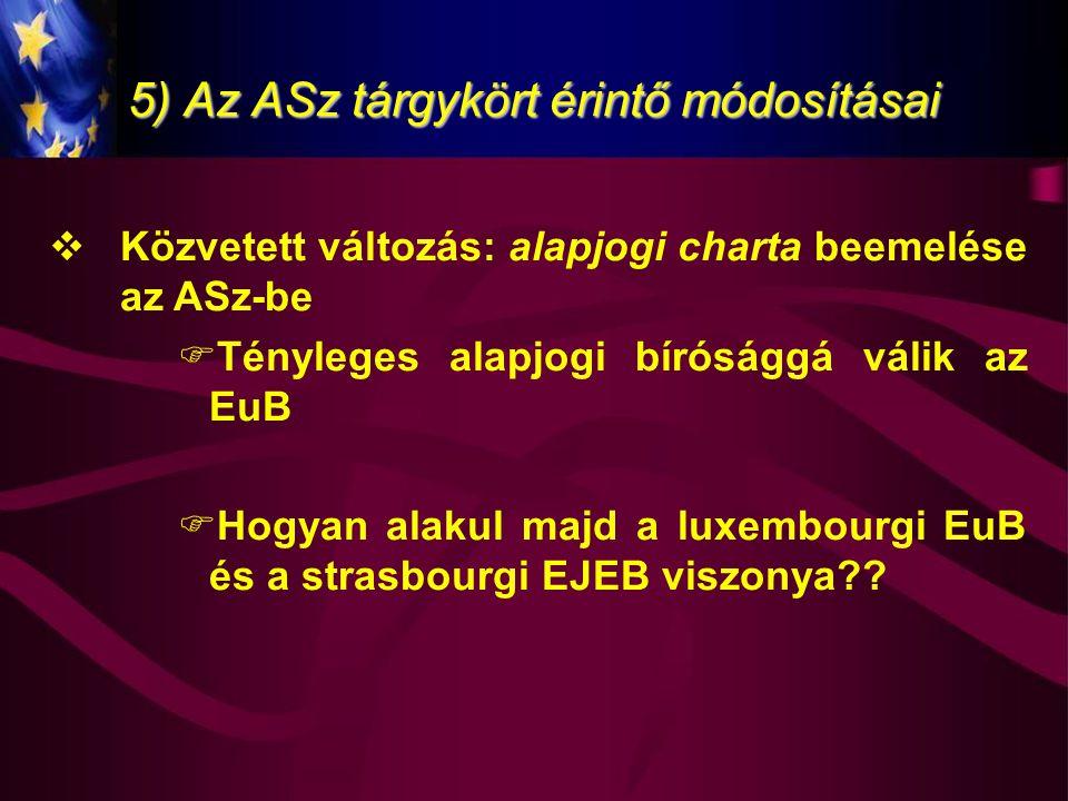 5) Az ASz tárgykört érintő módosításai  Közvetett változás: alapjogi charta beemelése az ASz-be  Tényleges alapjogi bírósággá válik az EuB  Hogyan