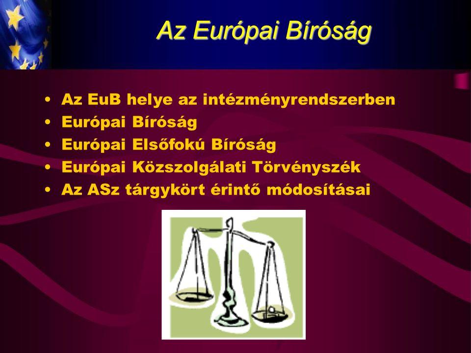 Az Európai Bíróság Az EuB helye az intézményrendszerben Európai Bíróság Európai Elsőfokú Bíróság Európai Közszolgálati Törvényszék Az ASz tárgykört ér