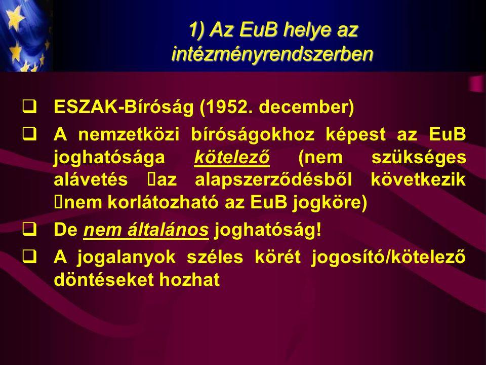 1) Az EuB helye az intézményrendszerben  ESZAK-Bíróság (1952. december)  A nemzetközi bíróságokhoz képest az EuB joghatósága kötelező (nem szükséges