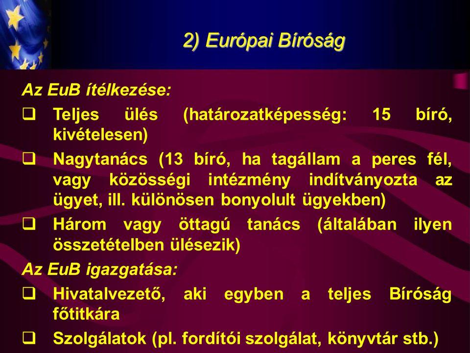 2) Európai Bíróság Az EuB ítélkezése:  Teljes ülés (határozatképesség: 15 bíró, kivételesen)  Nagytanács (13 bíró, ha tagállam a peres fél, vagy köz