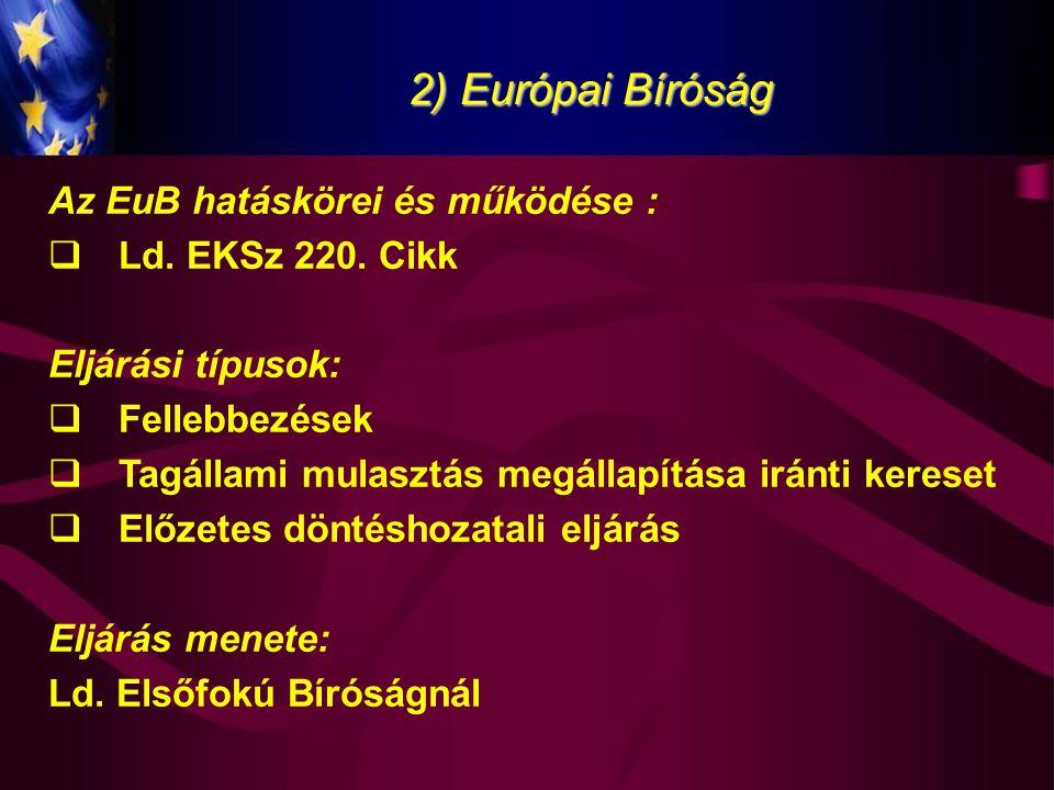 2) Európai Bíróság Az EuB hatáskörei és működése :  Ld. EKSz 220. Cikk Eljárási típusok:  Fellebbezések  Tagállami mulasztás megállapítása iránti k