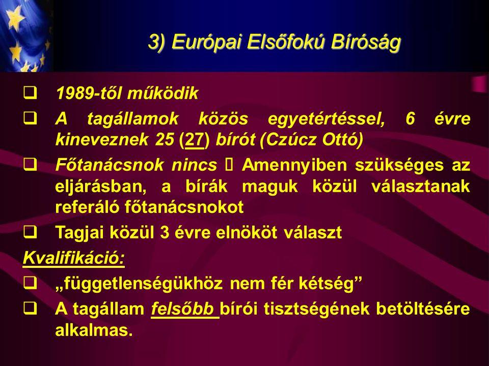 3) Európai Elsőfokú Bíróság  1989-től működik  A tagállamok közös egyetértéssel, 6 évre kineveznek 25 (27) bírót (Czúcz Ottó)  Főtanácsnok nincs 