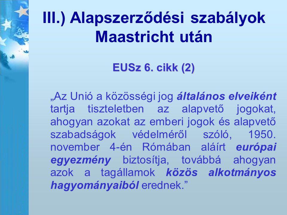"""III.) Alapszerződési szabályok Maastricht után EUSz 6. cikk (2) """"Az Unió a közösségi jog általános elveiként tartja tiszteletben az alapvető jogokat,"""
