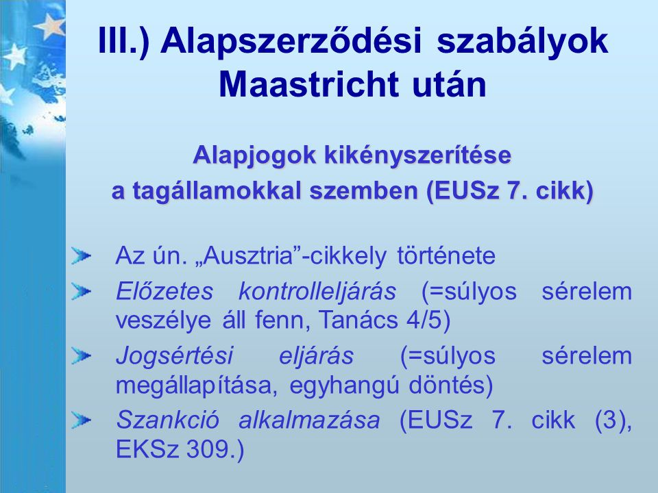"""III.) Alapszerződési szabályok Maastricht után Alapjogok kikényszerítése a tagállamokkal szemben (EUSz 7. cikk) Az ún. """"Ausztria""""-cikkely története El"""