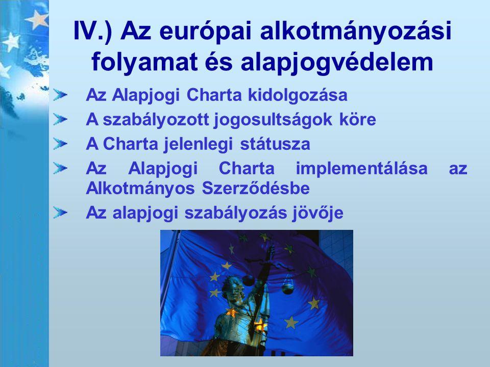 IV.) Az európai alkotmányozási folyamat és alapjogvédelem Az Alapjogi Charta kidolgozása A szabályozott jogosultságok köre A Charta jelenlegi státusza