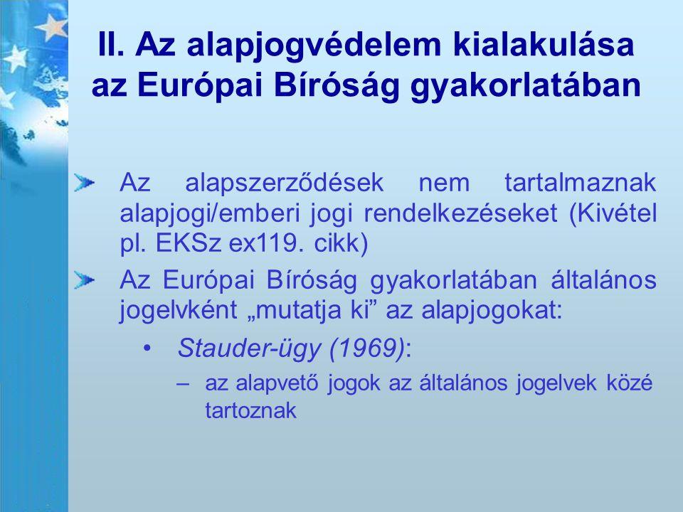 II. Az alapjogvédelem kialakulása az Európai Bíróság gyakorlatában Az alapszerződések nem tartalmaznak alapjogi/emberi jogi rendelkezéseket (Kivétel p