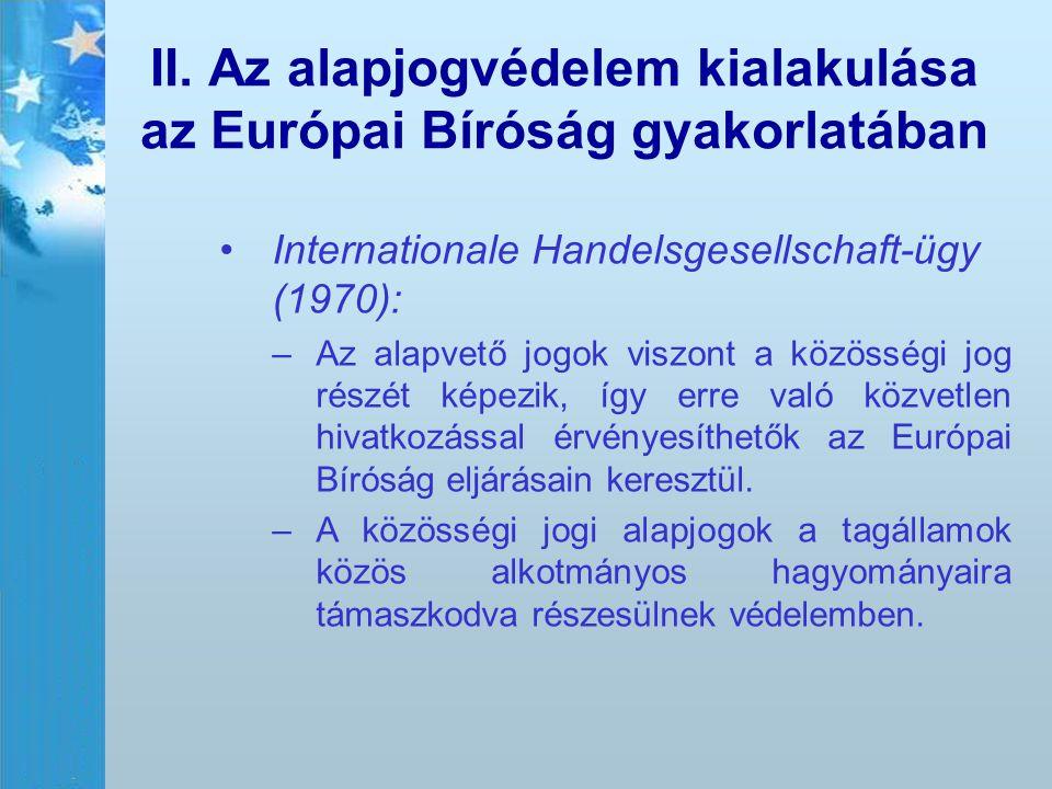 II. Az alapjogvédelem kialakulása az Európai Bíróság gyakorlatában Internationale Handelsgesellschaft-ügy (1970): – –Az alapvető jogok viszont a közös