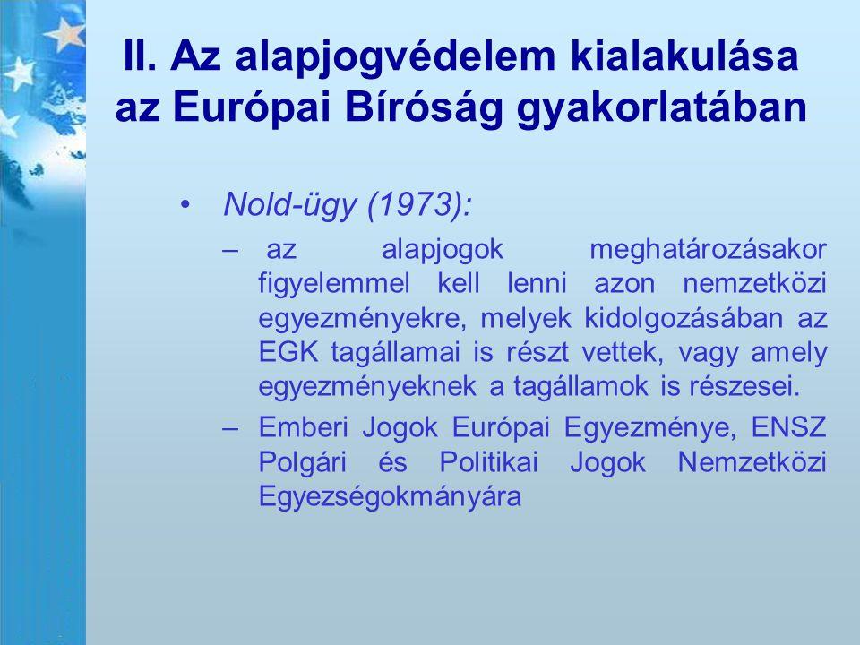 II. Az alapjogvédelem kialakulása az Európai Bíróság gyakorlatában Nold-ügy (1973): – – az alapjogok meghatározásakor figyelemmel kell lenni azon nemz