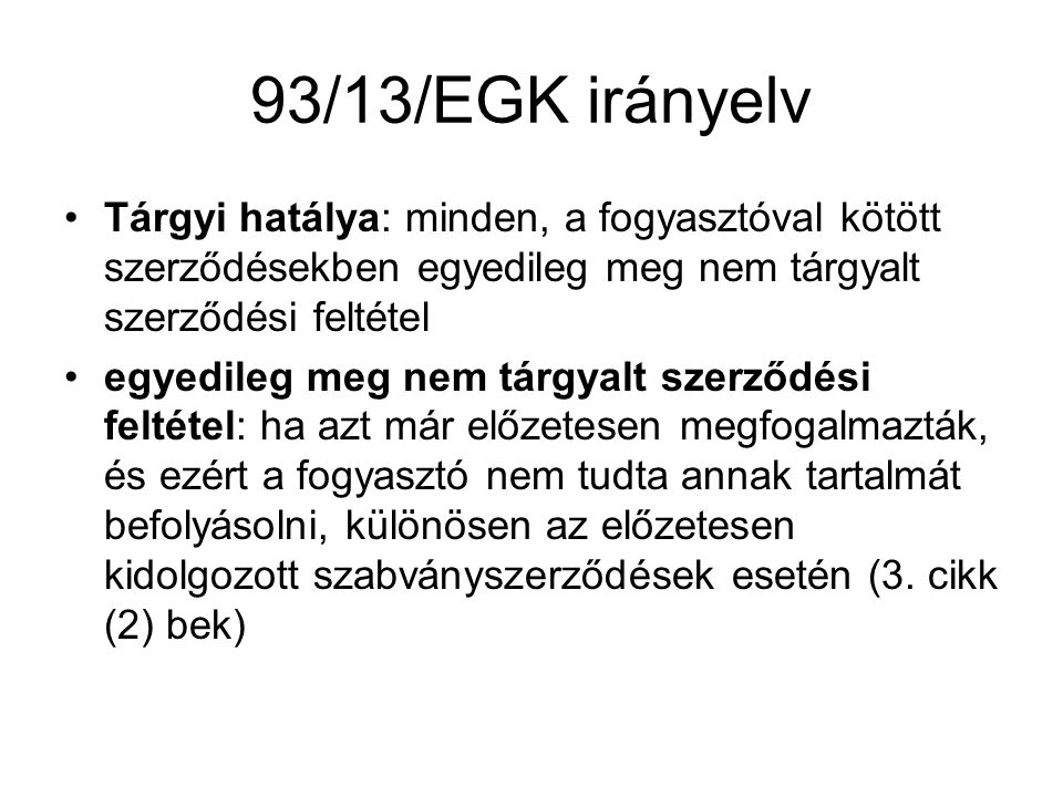 93/13/EGK irányelv Tárgyi hatálya: minden, a fogyasztóval kötött szerződésekben egyedileg meg nem tárgyalt szerződési feltétel egyedileg meg nem tárgy