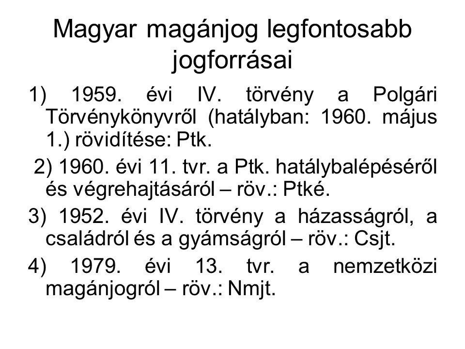 Magyar magánjog legfontosabb jogforrásai 1) 1959. évi IV. törvény a Polgári Törvénykönyvről (hatályban: 1960. május 1.) rövidítése: Ptk. 2) 1960. évi