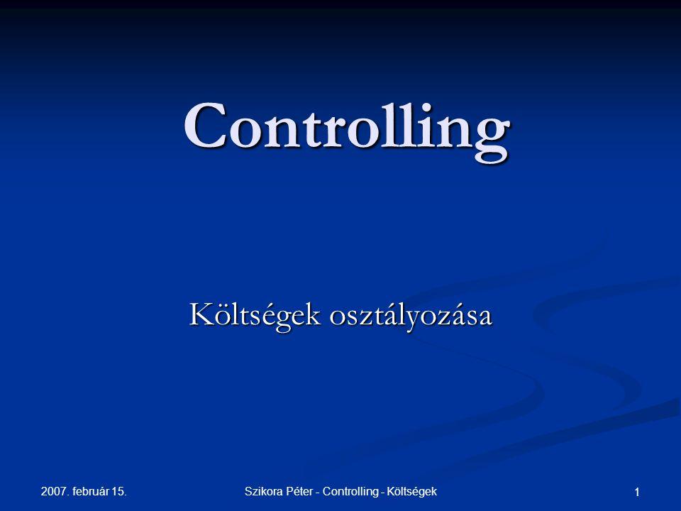 2007. február 15. Szikora Péter - Controlling - Költségek 1 Controlling Költségek osztályozása