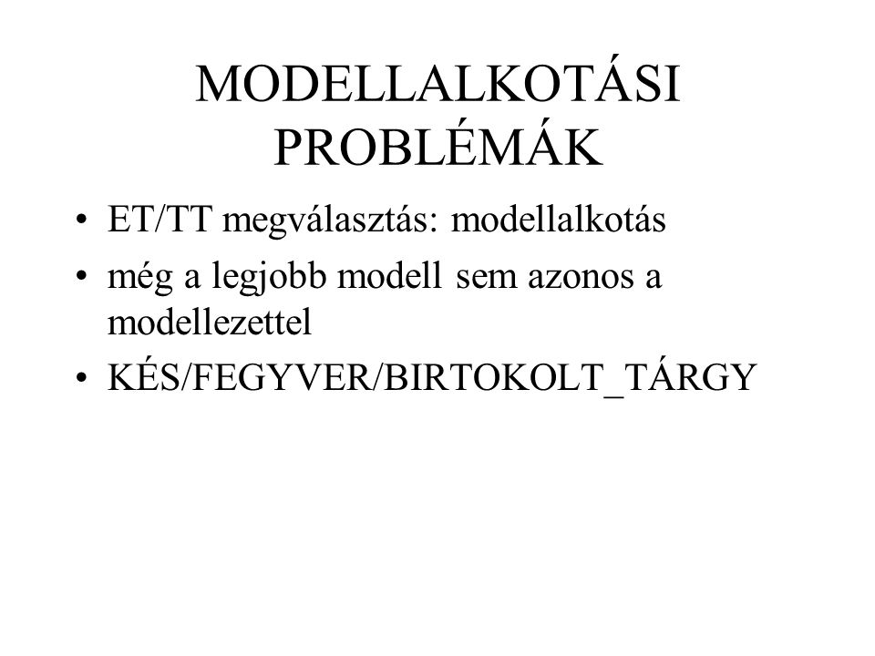 MODELLALKOTÁSI PROBLÉMÁK ET/TT megválasztás: modellalkotás még a legjobb modell sem azonos a modellezettel KÉS/FEGYVER/BIRTOKOLT_TÁRGY