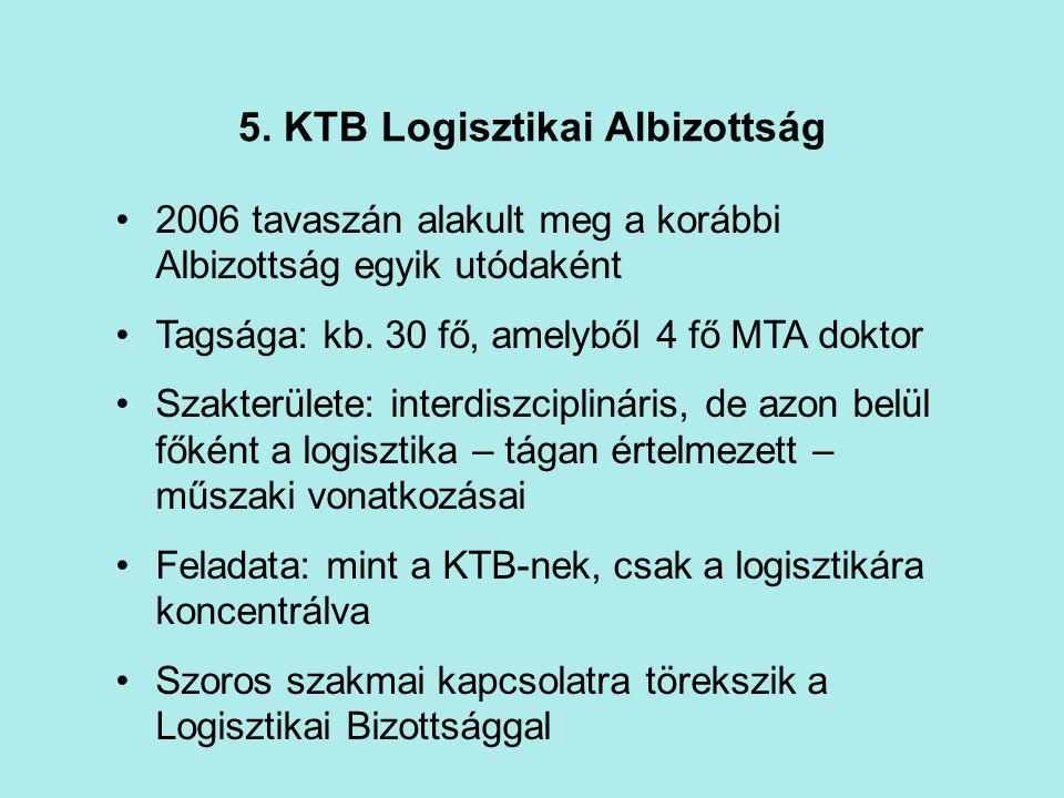 5. KTB Logisztikai Albizottság 2006 tavaszán alakult meg a korábbi Albizottság egyik utódaként Tagsága: kb. 30 fő, amelyből 4 fő MTA doktor Szakterüle