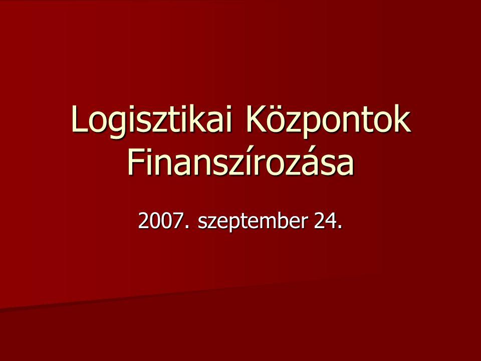 Logisztikai Központok Finanszírozása 2007. szeptember 24.