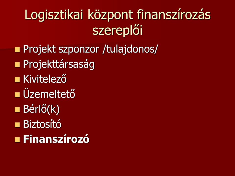 Logisztikai központ finanszírozás szereplői Projekt szponzor /tulajdonos/ Projekt szponzor /tulajdonos/ Projekttársaság Projekttársaság Kivitelező Kivitelező Üzemeltető Üzemeltető Bérlő(k) Bérlő(k) Biztosító Biztosító Finanszírozó Finanszírozó