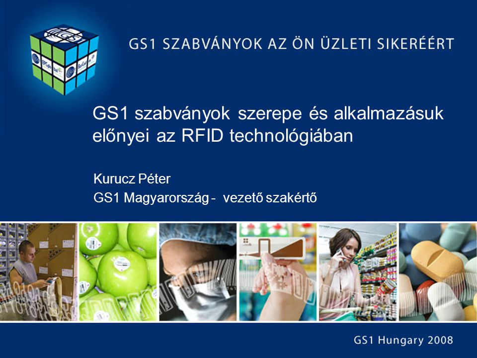 GS1 szabványok szerepe és alkalmazásuk előnyei az RFID technológiában Kurucz Péter GS1 Magyarország - vezető szakértő