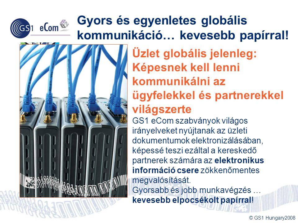 © GS1 Hungary2008 Gyors és egyenletes globális kommunikáció… kevesebb papírral! Üzlet globális jelenleg: Képesnek kell lenni kommunikálni az ügyfelekk